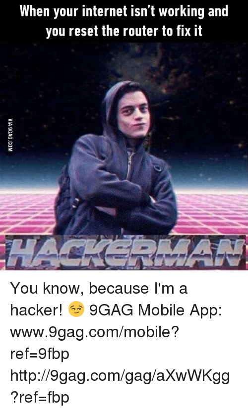 Www 9Gag: When your internet isn't working and  you reset the router to fix it You know, because I'm a hacker! 😏 9GAG Mobile App: www.9gag.com/mobile?ref=9fbp  http://9gag.com/gag/aXwWKgg?ref=fbp