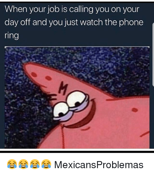 Memes, Phone, and Watch: When your job is calling you on your  day off and you just watch the phone  ring 😂😂😂😂 MexicansProblemas