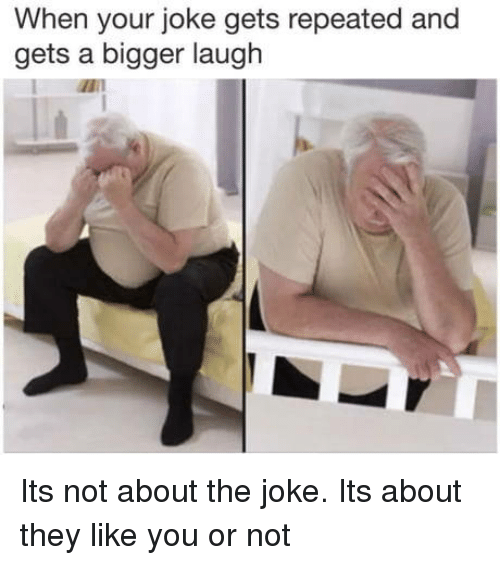 Repeated: When your joke gets repeated and  gets a bigger laugh Its not about the joke. Its about they like you or not