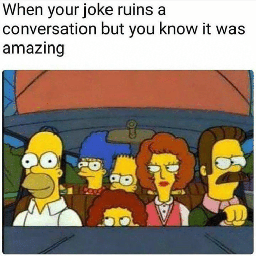 Dank, Amazing, and 🤖: When your joke ruins a  conversation but you know it was  amazing