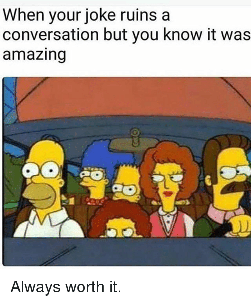 Memes, Amazing, and 🤖: When your joke ruins a  conversation but you know it was  amazing Always worth it.