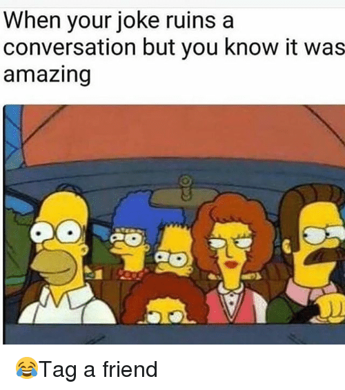 Memes, Amazing, and 🤖: When your joke ruins a  conversation but you know it was  amazing 😂Tag a friend
