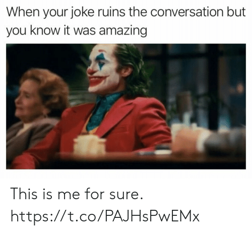 this is me: When your joke ruins the conversation but  you know it was amazing This is me for sure. https://t.co/PAJHsPwEMx