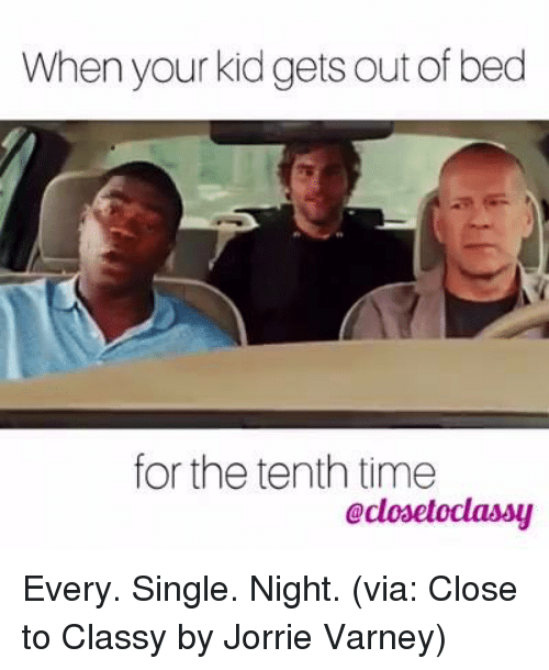 every single night: When your kid gets out of bed  for the tenth time  eclosetoclassy Every. Single. Night. (via: Close to Classy by Jorrie Varney)