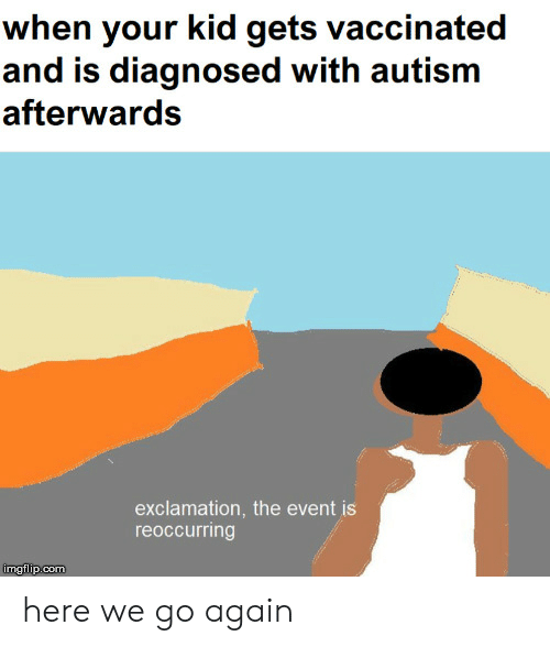 Reddit, Autism, and Com: when your kid gets vaccinated  and is diagnosed with autism  afterwards  exclamation, the event is  reoccurring  mgtlip:com here we go again