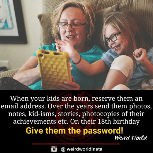 Birthday, Memes, and Weird: When your kids are born, reserve them an  email address. Over the years send them photos,  notes, kid-isms, stories, photocopies of their  achievements etc. On their 18th birthday  Give them the password!  Weird World  @ weirdworldinsta