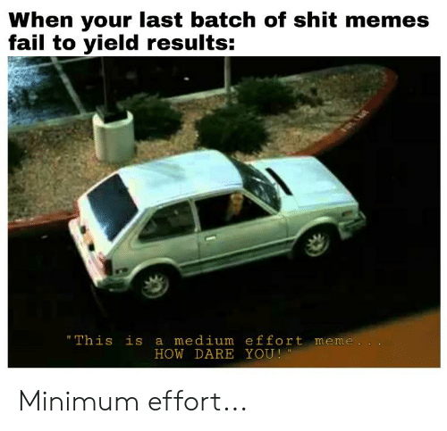"""Fail, Meme, and Memes: When your last batch of shit memes  fail to yield results:  """"This is a medium effort meme.  HOW DARE YOU! Minimum effort..."""