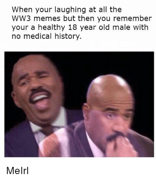 Memes, History, and Old: When your laughing at all the  WW3 memes but then you remember  your a healthy 18 year old male with  no medical history. MeIrl