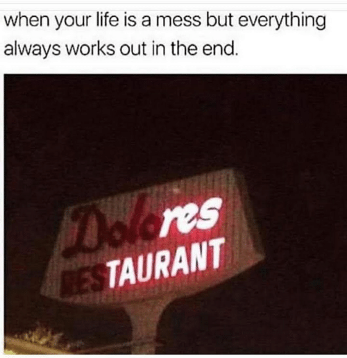 life is a mess: when your life is a mess but everything  always works out in the end.  Dolores  RESTAURANT