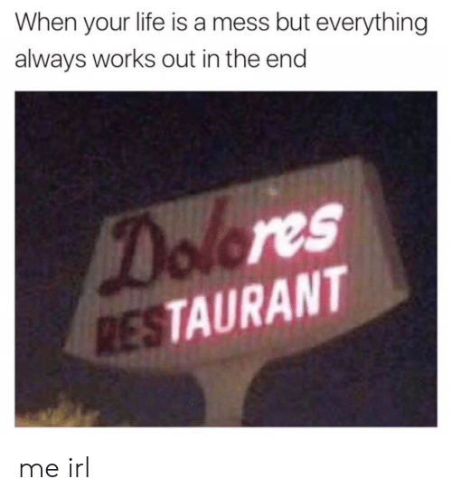 life is a mess: When your life is a mess but everything  always works out in the end  Dolores  RESTAURANT me irl