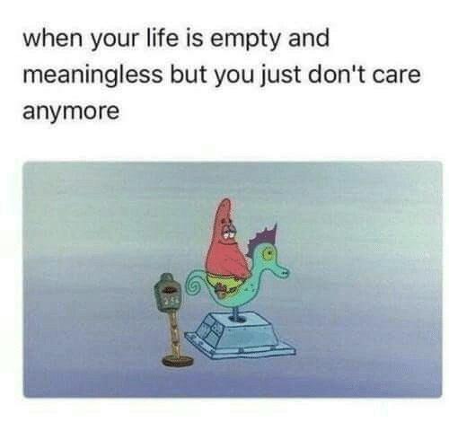 meaningless: when your life is empty and  meaningless but you just don't care  anymore