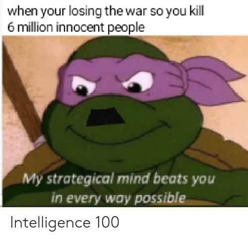 Beats, History, and Mind: when your losing the war so you kill  6 million innocent people  My strategical mind beats you  in every way possible Intelligence 100