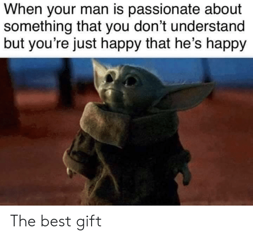 Best, Happy, and Passionate: When your man is passionate about  something that you don't understand  but you're just happy that he's happy The best gift