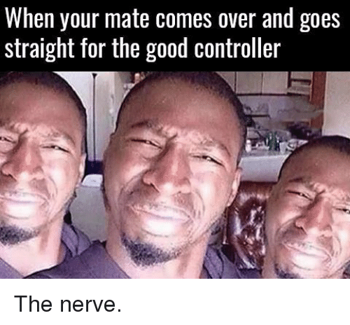 nerv: When your mate comes over and goes  straight for the good controller The nerve.