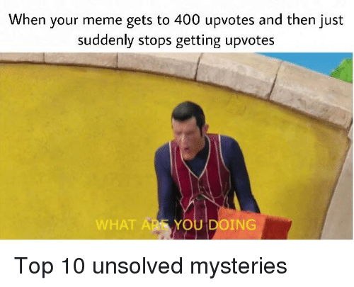 Meme, Dank Memes, and Unsolved Mysteries: When your meme gets to 400 upvotes and then just  suddenly stops getting upvotes  WHAT  ARE YOU DOING