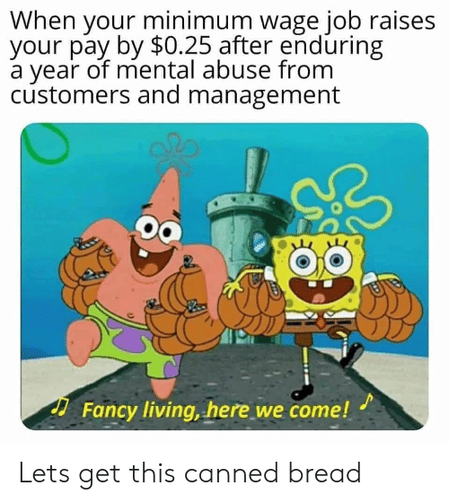 Fancy, Minimum Wage, and Living: When your minimum wage job raises  your pay by $0.25 after enduring  a year of mental abuse from  customers and management  Fancy living, here we come! Lets get this canned bread