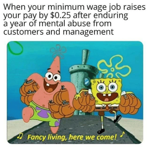 abuse: When your minimum wage job raises  your pay by $0.25 after enduring  a year of mental abuse from  customers and management  Fancy living, here we come!