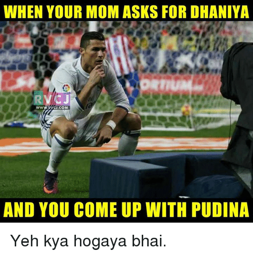 rti: WHEN YOUR MOM ASKS FOR DHANIYA  RTI  WWW, RVCJ.COM  AND YOU COME UP WITH PUDINA Yeh kya hogaya bhai.