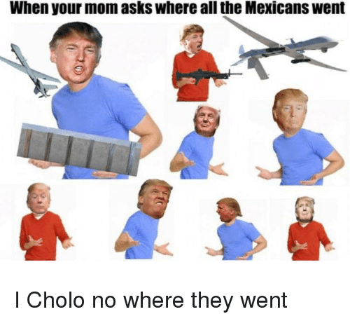 When Your Mom Asks Where All The Mexicans Went Cholo Meme On