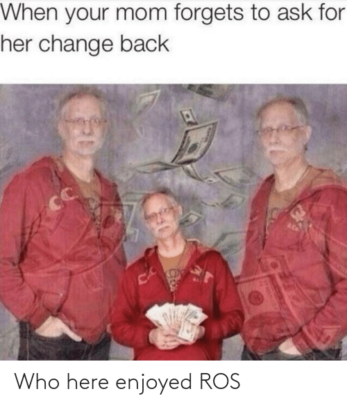 Enjoyed: When your mom forgets to ask for  her change back  CC  CA Who here enjoyed ROS