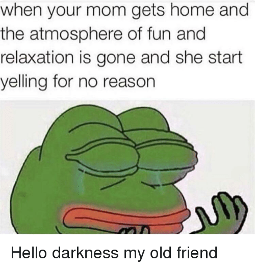 Hello Darkness, My Old Friend: when your mom gets home and  the atmosphere of fun and  relaxation is gone and she start  yelling for no reason Hello darkness my old friend