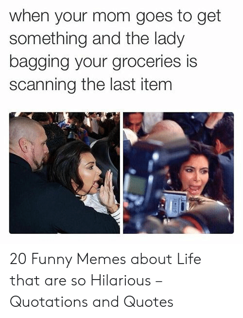 Funny Memes About Life: when your mom goes to get  something and the lady  bagging your groceries is  scanning the last item 20 Funny Memes about Life that are so Hilarious – Quotations and Quotes