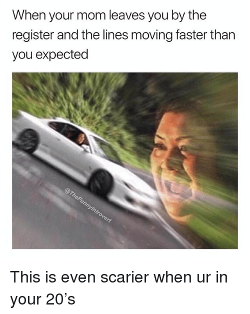 Dank Memes, Mom, and Faster: When your mom leaves you by the  register and the lines moving faster than  you expected This is even scarier when ur in your 20's