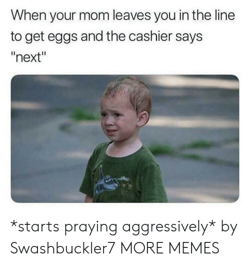 """Dank, Memes, and Target: When your mom leaves you in the line  to get eggs and the cashier says  """"next"""" *starts praying aggressively* by Swashbuckler7 MORE MEMES"""