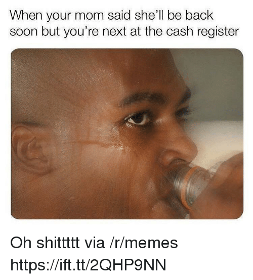 youre next: When your mom said she'll be back  soon but you're next at the cash register Oh shittttt via /r/memes https://ift.tt/2QHP9NN