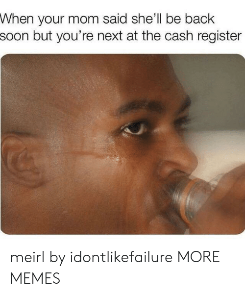 Dank, Memes, and Soon...: When your mom said she'll be back  soon but you're next at the cash register meirl by idontlikefailure MORE MEMES