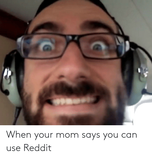 Says You: When your mom says you can use Reddit