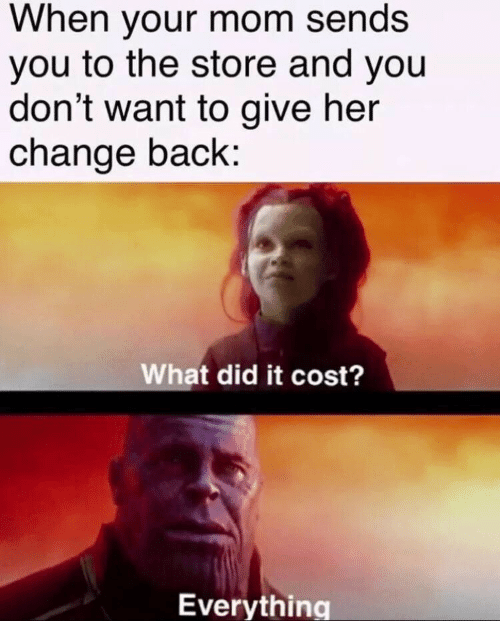 What Did It: When your mom sends  you to the store and you  don't want to give her  change back:  What did it cost?  Everything
