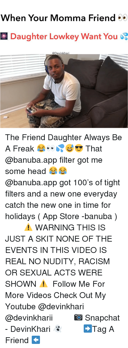 Anaconda, Head, and Memes: When Your Momma Friend  Daughter Lowkey Want You  @Devinkhari The Friend Daughter Always Be A Freak 😂👀💦😅😎 That @banuba.app filter got me some head 😂😂 ━━━━━━━ @banuba.app got 100's of tight filters and a new one everyday catch the new one in time for holidays ( App Store -banuba ) ━━━━━━━ ⚠️ WARNING THIS IS JUST A SKIT NONE OF THE EVENTS IN THIS VIDEO IS REAL NO NUDITY, RACISM OR SEXUAL ACTS WERE SHOWN ⚠️ ━━━━━━━ Follow Me For More Videos Check Out My Youtube @devinkhari @devinkharii ━━━━━━━ 📷 Snapchat - DevinKhari 👻 ━━━━━━━ ➡️Tag A Friend ⬅️