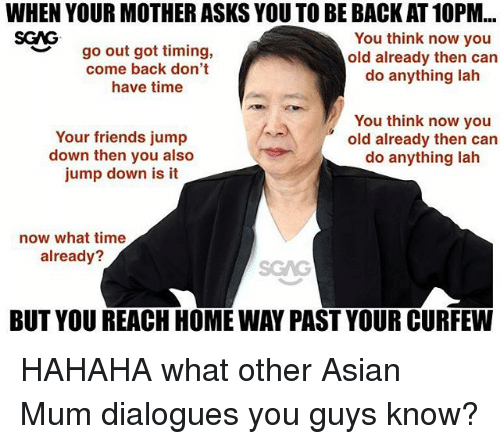 Asian, Friends, and Memes: WHEN YOUR MOTHER ASKS YOU TO BE BACK AT 10PM...  SCAG  go out got timing,  come back don't  have time  You think now you  old already then can  do anything lah  ︶  Your friends jump  down then you also  jump down is it  You think now you  old already then can  do anything lah  now what time  already?  SGAG  BUT YOU REACH HOME WAY PAST YOUR CURFEW HAHAHA what other Asian Mum dialogues you guys know?