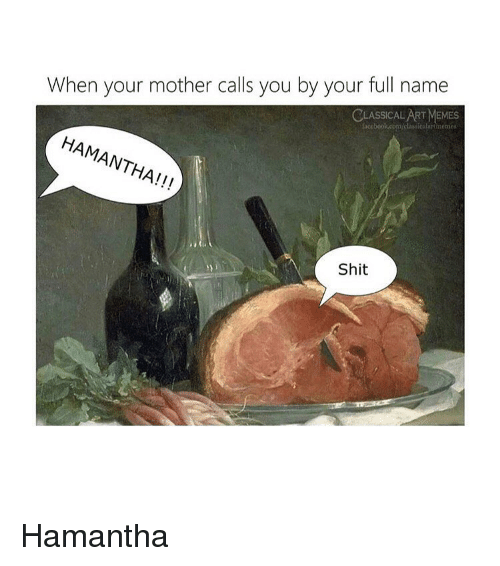 Memes, Shit, and Classical Art: When your mother calls you by your full name  ASSICAL ART MEMES  Lacebook.com/classicalartmemes  HAMANTHA!!!  Shit Hamantha