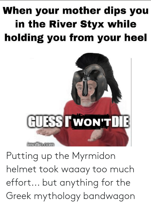 styx: When your mother dips you  in the River Styx while  holding you from your heel  GUESSIWON'T DIE  imgflip.com Putting up the Myrmidon helmet took waaay too much effort... but anything for the Greek mythology bandwagon