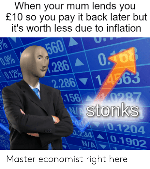Dank Memes, Back, and Inflation: When your mum lends you  £10 so you pay it back later but  it's worth less due to inflation  560  .286 0168  7.9%  0.12%  2.286 14563  ,156 0287  W stonks  A0 0.1204  0.234  0.1902  213  N/A Master economist right here