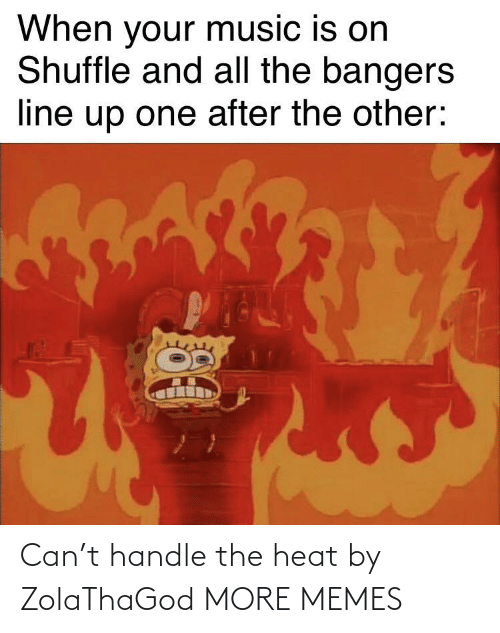 When Your: When your music is on  Shuffle and all the bangers  line up one after the other: Can't handle the heat by ZolaThaGod MORE MEMES