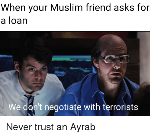 Funny, Muslim, and Never: When your Muslim friend asks for  a loan  We don't negotiate with terrorists