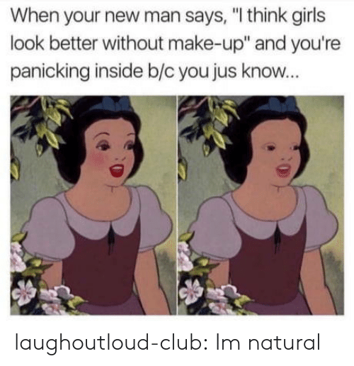 """Club, Girls, and Tumblr: When your new man says, """"I think girls  look better without make-up"""" and you're  panicking inside b/c you jus know... laughoutloud-club:  Im natural"""