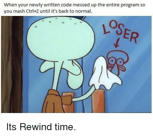 mash: When your newly written code messed up the entire program so  you mash Ctrl+Z until it's back to normal Its Rewind time.