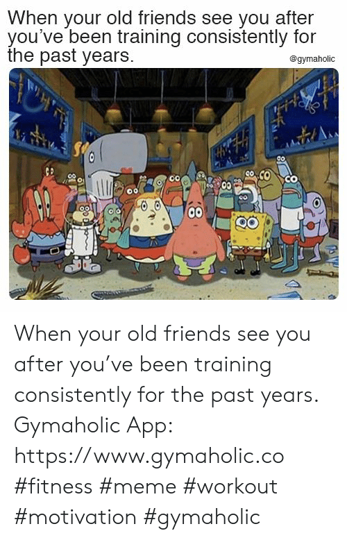 Your Old: When your old friends see you after  you've been training consistently for  the past years.  @gymaholic  Co  00 When your old friends see you after you've been training consistently for the past years.  Gymaholic App: https://www.gymaholic.co  #fitness #meme #workout #motivation #gymaholic