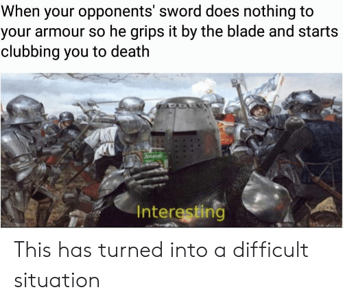 Clubbing: When your opponents' sword does nothing to  your armour so he grips it by the blade and starts  clubbing you to death  Hay  Interesting This has turned into a difficult situation