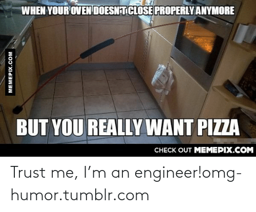 M An: WHEN YOUR OVEN DOESN TCLOSE PROPERLY ANYMORE  BUT YOU REALLY WANT PIZZA  CHECK OUT MEMEPIX.COM  MEMEPIX.COM Trust me, I'm an engineer!omg-humor.tumblr.com