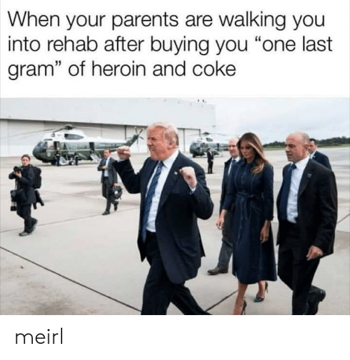 """heroin: When your parents are walking you  into rehab after buying you """"one last  gram"""" of heroin and coke meirl"""