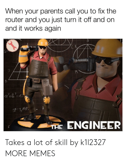 Router: When your parents call you to fix the  router and you just turn it off and on  and it works again  2 n 2  3,141  ENGINEER  THE Takes a lot of skill by k1l2327 MORE MEMES
