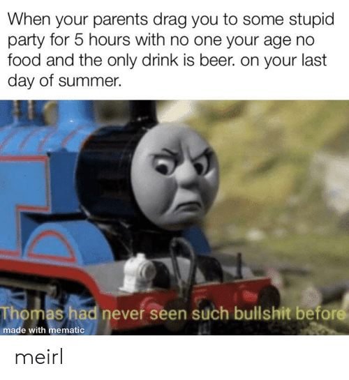 Beer, Food, and Parents: When your parents drag you to some stupid  party for 5 hours with no one your age no  food and the only drink is beer. on your last  day of summer.  Thomas had never seen such bullshit before  made with mematic meirl