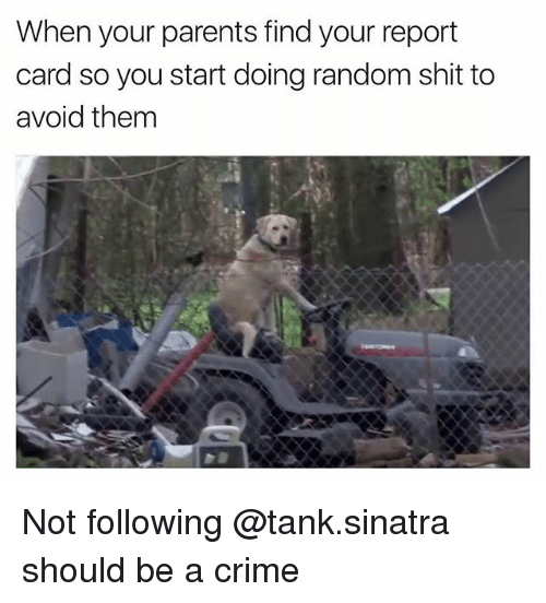 Crime, Parents, and Dank Memes: When your parents find your report  card so you start doing random shit to  avoid them Not following @tank.sinatra should be a crime