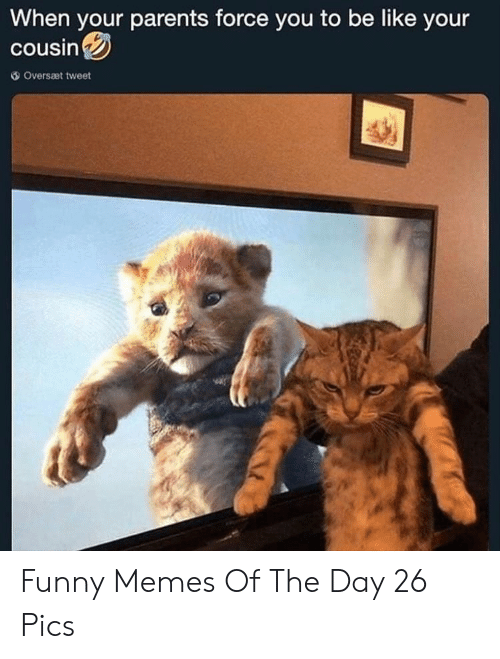 Be Like, Funny, and Memes: When your parents force you to be like your  cousin  Oversæt tweet Funny Memes Of The Day 26 Pics