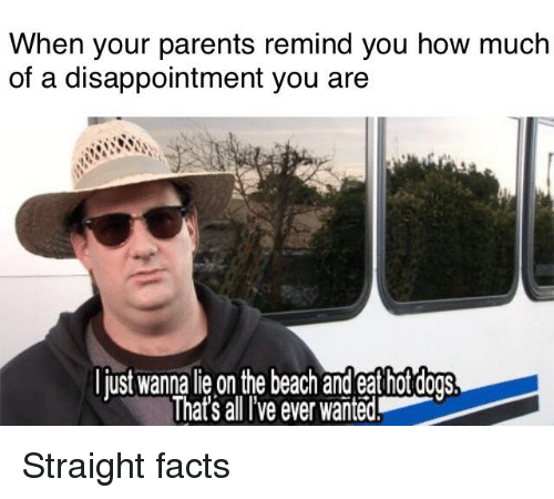 Facts, Parents, and The Office: When your parents remind you how much  of a disappointment you are  just wanna lie on the beach and eat hot dogsS  That's all 've ever wañted.